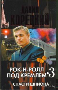 Рок-н-ролл под Кремлем. Книга 3. Спасти шпиона (м). Данил Корецкий