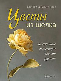 Цветы из шелка. Изысканные аксессуары своими руками. Екатерина Ракитянская