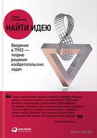 Найти идею. Введение в ТРИЗ - теорию решения изобретательских задач (м). Генрих Альтшуллер