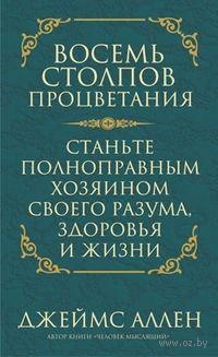 Восемь столпов процветания. Станьте полноправным хозяином своего разума, здоровья и жизни. Джеймс Аллен