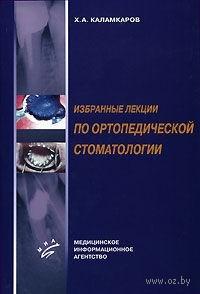 Избранные лекции по ортопедической стоматологии. Хачик Каламкаров