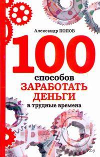 100 способов заработать деньги в трудные времена. Александр Попов