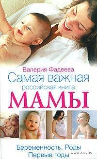 Самая важная российская книга мамы. Беременность. Роды. Первые годы. Валерия Фадеева