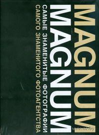 Magnum Magnum. Самые знаменитые фотографии самого знаменитого фотоагентства