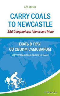Carry Coals to Newcastle: 350 Geographical Idioms and More. Лариса Шитова