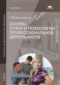 Основы этики и психологии профессиональной деятельности. Г. Шеламова