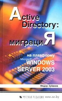 Active Directory: миграция на платформу Microsoft Windows Server 2003. Федор Зубанов