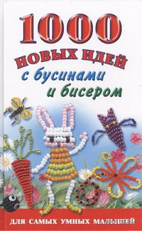 1000 новых идей с бусинами и бисером. Екатерина Данкевич, Анна Григорьева