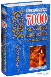 7000 заговоров сибирской целительницы. Наталья Степанова