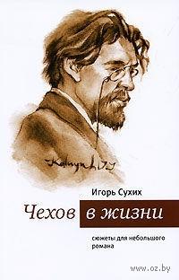Чехов в жизни. Сюжеты для небольшого романа. Игорь Сухих