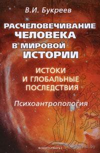 Расчеловечивание человека в мировой истории. Истоки и глобальные последствия. Владислав Букреев