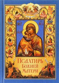 Псалтирь Божией Матери. Христианские песнопения Пресвятой Богородице, составленные по подобию псалмов Давида