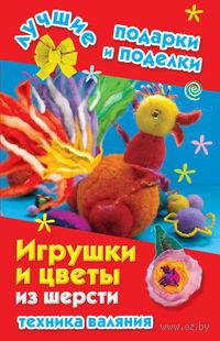 Игрушки и цветы из шерсти. Техника валяния. Екатерина Данкевич