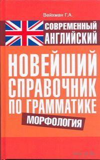 Современный английский. Новейший справочник по грамматике. Морфология. Г. Вейхман