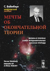 Мечты об окончательной теории. Физика в поисках самых фундаментальных законов природы. Стивен Вайнберг