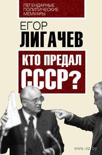 Кто предал СССР?. Егор Лигачев