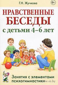 Нравственные беседы с детьми 4-6 лет. Занятия с элементами психогимнастики. Галина Жучкова