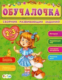 Обучалочка. Сборник развивающих заданий. 2-3 года. Е. Дорохова, Т. Шилоносова