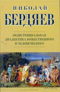 Экзистенциальная диалектика божественного и человеческого. Николай Бердяев