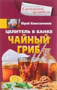 Целитель в банке. Чайный гриб. Юрий Константинов