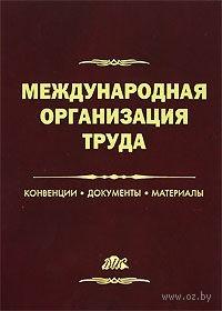 Международная организация труда. Конвенции, документы, материалы