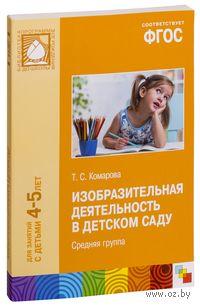 Изобразительная деятельность в детском саду. Средняя группа. Для занятий с детьми 4-5 лет. Тамара Комарова