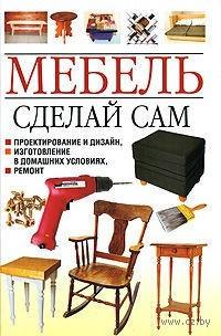 Мебель. Сделай сам. Проектирование и дизайн, изготовление в домашних условиях, ремонт. Николай Белов