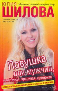 Ловушка для мужчин, или Умная, красивая, одинокая. Юлия Шилова