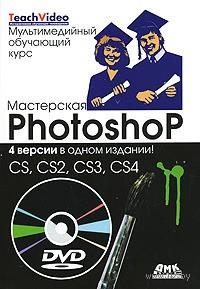 Мастерская Photoshop - CS, CS2, CS3, CS4 (+ DVD)