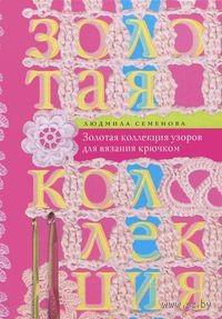 Золотая коллекция узоров для вязания крючком. Людмила Семенова