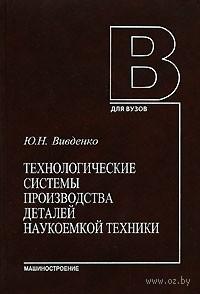 Технологические системы производства деталей наукоемкой техники. Юрий Вивденко