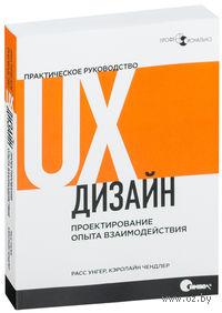 UX-дизайн. Практическое руководство по проектированию опыта взаимодействия. Р. Унгер, К. Чендлер