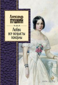 Любви все возрасты покорны. Александр Пушкин