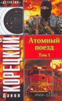 Атомный поезд. (в двух томах - мягкая). Данил Корецкий