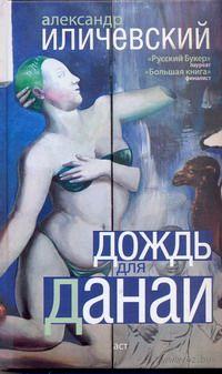 Дождь для Данаи. Александр Иличевский