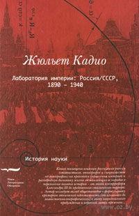 Лаборатория империи. Россия/СССР, 1860-1940. Жюльет Кадио