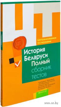 Централизованное тестирование. История Беларуси. Полный сборник тестов. 2011–2015