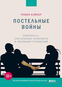 Постельные войны: неверность, сексуальные конфликты и эволюция отношений. Робин Бэйкер