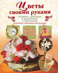 Цветы своими руками. Подарки, сувениры и украшения к празднику. В. Тельпиз