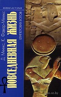 Повседневная жизнь египетских богов. Д. Меекс, К. Фавар-Меекс