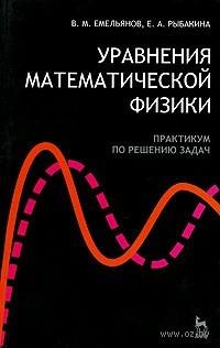 Уравнения математической физики. Практикум по решению задач. В. Емельянов, Елена Рыбакина