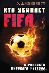 Кто убивает FIFA. Странности мирового футбола. Эндрю Дженнингс