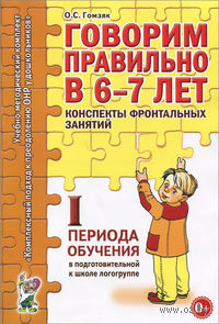 Говорим правильно в 6-7 лет. Конспекты фронтальных занятий I периода обучения в подготовительной к школе логогруппе. Оксана Гомзяк