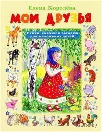 Мои друзья. Стихи, сказки и загадки для маленьких детей. Елена Королева
