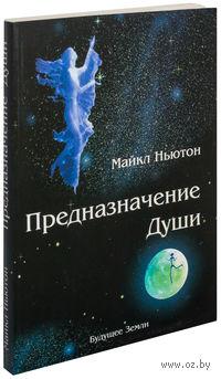Предназначение души. Жизнь между жизнями. Майкл Ньютон