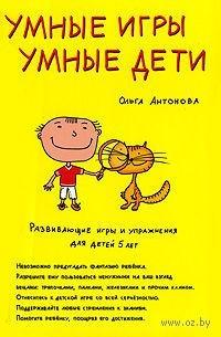 Умные игры. Умные дети. Развивающие игры и упражнения для детей 5 лет. Ольга Антонова