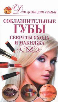 Соблазнительные губы. Секреты ухода и макияжа. Э. Пчелкина