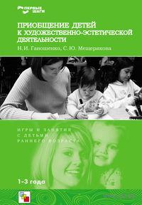Приобщение детей к художественно-эстетической деятельности. Игры и занятия с детьми раннего возраста. Софья Мещерякова, Наталья Ганошенко