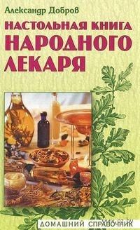 Настольная книга народного лекаря. Александр Добров