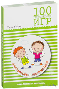 100 увлекательных игр для здоровья вашего ребенка. Елена Ульева